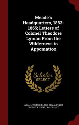 Meade's Headquarters, 1863-1865; Letters of Colonel Theodore Lyman From the Wilderness to Appomattox, Lyman, Theodore; Agassiz, George Russell