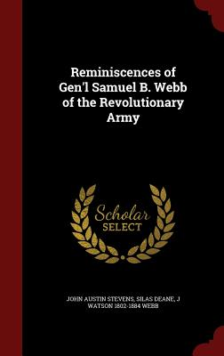 Reminiscences of Gen'l Samuel B. Webb of the Revolutionary Army, Stevens, John Austin; Deane, Silas; Webb, J Watson 1802-1884
