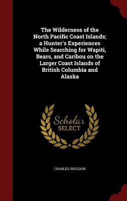 The Wilderness of the North Pacific Coast Islands; a Hunter's Experiences While Searching for Wapiti, Bears, and Caribou on the Larger Coast Islands of British Columbia and Alaska, Sheldon, Charles