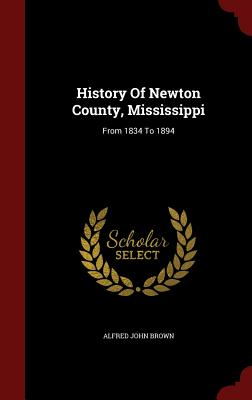 History Of Newton County, Mississippi: From 1834 To 1894, Brown, Alfred John
