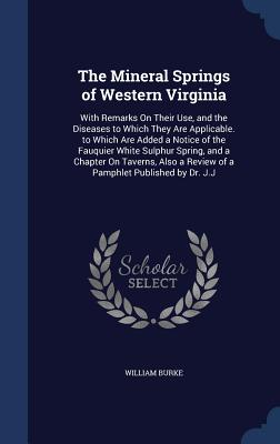 The Mineral Springs of Western Virginia: With Remarks On Their Use, and the Diseases to Which They Are Applicable. to Which Are Added a Notice of the ... a Review of a Pamphlet Published by Dr. J.J, Burke, William