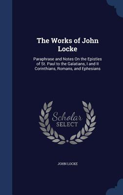The Works of John Locke: Paraphrase and Notes On the Epistles of St. Paul to the Galatians, I and II Corinthians, Romans, and Ephesians, Locke, John