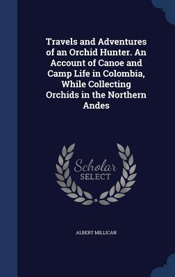 Travels and Adventures of an Orchid Hunter. An Account of Canoe and Camp Life in Colombia, While Collecting Orchids in the Northern Andes, Millican, Albert