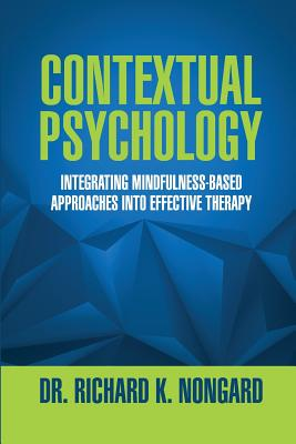Contextual Psychology: Integrating Mindfulness-Based Approaches Into Effective Therapy, Nongard, Richard