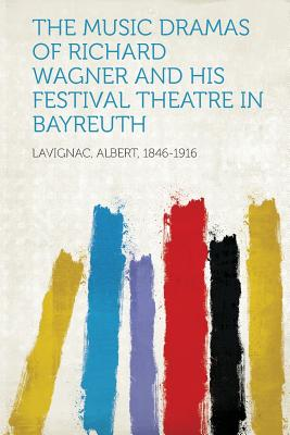 The Music Dramas of Richard Wagner and His Festival Theatre in Bayreuth, Lavignac Albert 1846-1916 (Author)