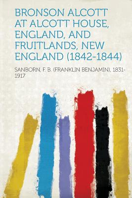 Bronson Alcott at Alcott House, England, and Fruitlands, New England (1842-1844), 1831-1917, Sanborn F. B. (Franklin Benj