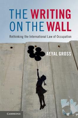 The Writing on the Wall: Rethinking the International Law of Occupation, Gross, Aeyal