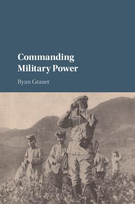 Image for Commanding Military Power: Organizing For Victory And Defeat On The Battlefield