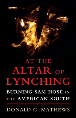 Image for At the Altar of Lynching: Burning Sam Hose in the American South (Cambridge Studies on the American South)