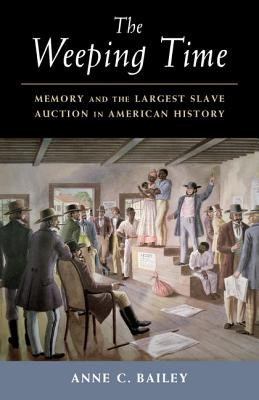 The Weeping Time: Memory and the Largest Slave Auction in American History, Anne C. Bailey