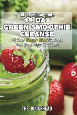 Image for 10 Day Green Smoothie Cleanse: 40 New Beauty Blast Recipes To A Sexy New You Now!