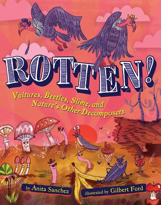 Rotten!: Vultures, Beetles, Slime, and Nature's Other Decomposers, Anita Sanchez
