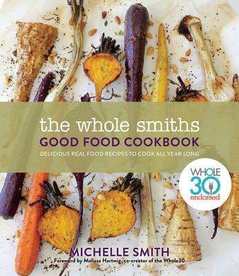 Image for The Whole Smiths Good Food Cookbook: Whole30 Endorsed, Delicious Real Food Recipes to Cook All Year Long