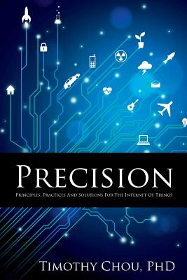 Precision: Principles, Practices and Solutions for the Internet of Things, Chou, Timothy
