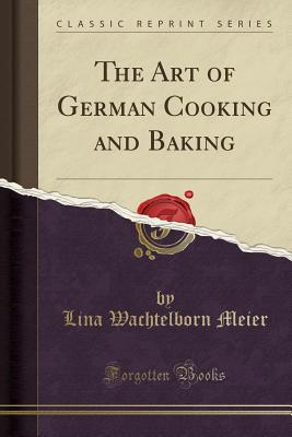 Image for The Art of German Cooking and Baking (Classic Reprint)
