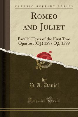 Romeo and Juliet: Parallel Texts of the First Two Quartos, (Q1) 1597 Q2, 1599 (Classic Reprint), Daniel, P. A.