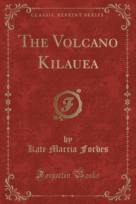 The Volcano Kilauea (Classic Reprint), Forbes, Kate Marcia