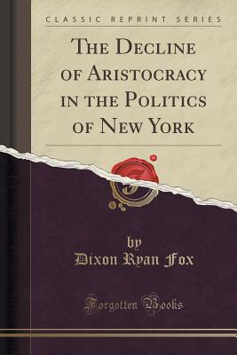 The Decline of Aristocracy in the Politics of New York (Classic Reprint), Fox, Dixon Ryan
