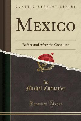 Mexico: Before and After the Conquest (Classic Reprint), Chevalier, Michel