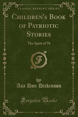 Children's Book of Patriotic Stories: The Spirit of 76 (Classic Reprint), Dickinson, Asa Don