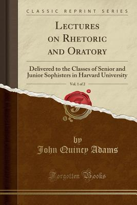 Lectures on Rhetoric and Oratory, Vol. 1 of 2: Delivered to the Classes of Senior and Junior Sophisters in Harvard University (Classic Reprint), Adams, John Quincy
