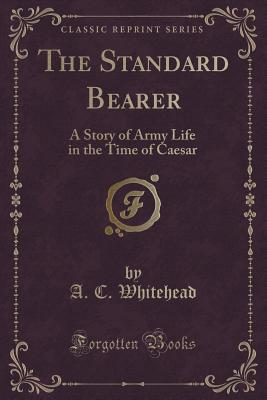 The Standard Bearer: A Story of Army Life in the Time of Caesar (Classic Reprint), Whitehead, A. C.