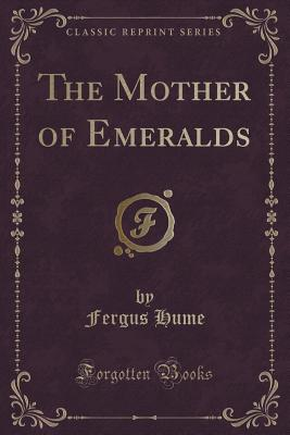 The Mother of Emeralds (Classic Reprint), Hume, Fergus