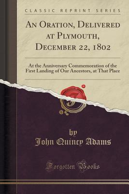 An Oration, Delivered at Plymouth, December 22, 1802: At the Anniversary Commemoration of the First Landing of Our Ancestors, at That Place (Classic Reprint), Adams, John Quincy