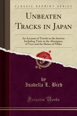 Image for Unbeaten Tracks in Japan, Vol. 1 of 2: An Account of Travels on Horseback in the Interior, Including Visits to the Aborigines of Yezo and the Shrines of Nikkô and Isé (Classic Reprint)