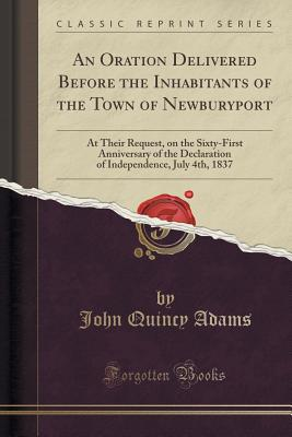 An Oration Delivered Before the Inhabitants of the Town of Newburyport: At Their Request, on the Sixty-First Anniversary of the Declaration of Independence, July 4th, 1837 (Classic Reprint), Adams, John Quincy