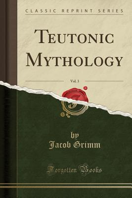 Teutonic Mythology, Vol. 3 (Classic Reprint), Grimm, Jacob