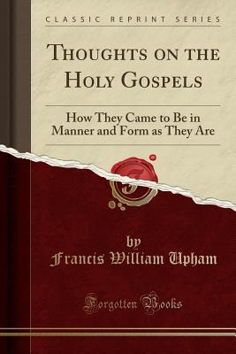 Image for Thoughts on the Holy Gospels: How They Came to Be in Manner and Form as They Are (Classic Reprint)