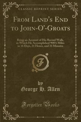 Image for From Land's End to John-O'-Groats: Being an Account of His Record Walk, in Which He Accomplished 908½ Miles in 16 Days, 21 Hours, and 33 Minutes (Classic Reprint)