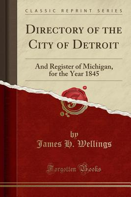 Directory of the City of Detroit: And Register of Michigan, for the Year 1845 (Classic Reprint), Wellings, James H.
