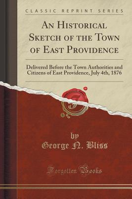 Image for An Historical Sketch of the Town of East Providence: Delivered Before the Town Authorities and Citizens of East Providence, July 4th, 1876 (Classic Reprint)