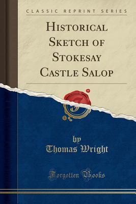 Historical Sketch of Stokesay Castle Salop (Classic Reprint), Wright, Thomas