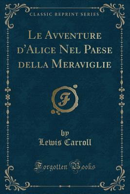 Le Avventure d'Alice Nel Paese della Meraviglie (Classic Reprint) (Italian Edition), Carroll, Lewis