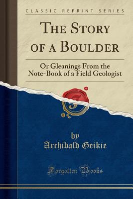 The Story of a Boulder: Or Gleanings From the Note-Book of a Field Geologist (Classic Reprint), Geikie, Archibald