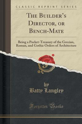 The Builder's Director, or Bench-Mate: Being a Pocket-Treasury of the Grecian, Roman, and Gothic Orders of Architecture (Classic Reprint), Langley, Batty