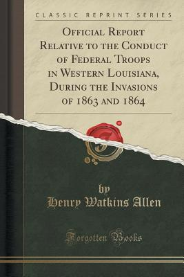 Image for Official Report Relative to the Conduct of Federal Troops in Western Louisiana, During the Invasions of 1863 and 1864 (Classic Reprint)