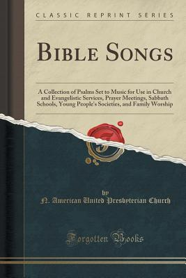 Bible Songs: A Collection of Psalms Set to Music for Use in Church and Evangelistic Services, Prayer Meetings, Sabbath Schools, Young People's Societies, and Family Worship (Classic Reprint), Church, N. American United Presbyterian