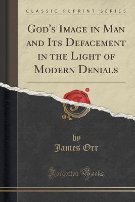 God's Image in Man and Its Defacement in the Light of Modern Denials (Classic Reprint), Orr, James