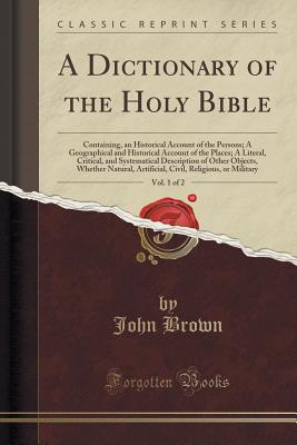 A Dictionary of the Holy Bible, Vol. 1 of 2: Containing, an Historical Account of the Persons; A Geographical and Historical Account of the Places; A Whether Natural, Artificial, Civil, Rel, Brown, John