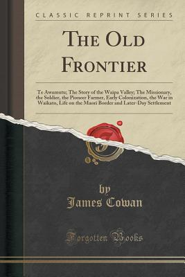 The Old Frontier: Te Awamutu; The Story of the Waipa Valley; The Missionary, the Soldier, the Pioneer Farmer, Early Colonization, the War in Waikato. and Later-Day Settlement (Classic Reprint), Cowan, James