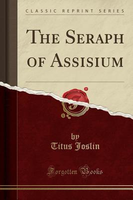 The Seraph of Assisium (Classic Reprint), Joslin, Titus