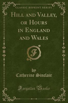 Image for Hill and Valley, or Hours in England and Wales (Classic Reprint)