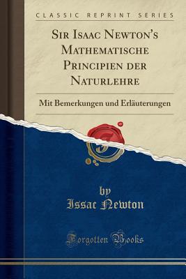 Sir Isaac Newton's Mathematische Principien der Naturlehre: Mit Bemerkungen und Erl�uterungen (Classic Reprint) (German Edition), Newton, Issac