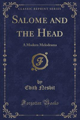 Salome and the Head: A Modern Melodrama (Classic Reprint), Nesbit, Edith