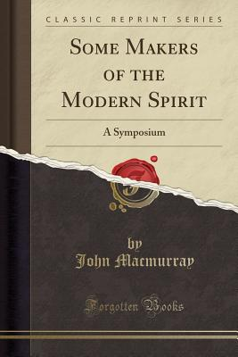 Some Makers of the Modern Spirit: A Symposium (Classic Reprint), Macmurray, John