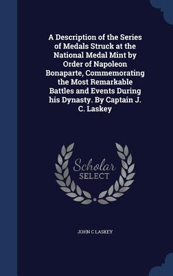 A Description of the Series of Medals Struck at the National Medal Mint by Order of Napoleon Bonaparte, Commemorating the Most Remarkable Battles and Events During His Dynasty. by Captain J. C. Laskey, Laskey, John C